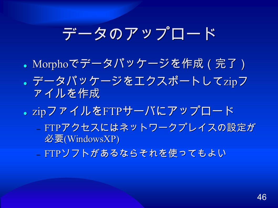 46 データのアップロード Morpho でデータパッケージを作成(完了) Morpho でデータパッケージを作成(完了) データパッケージをエクスポートして zip フ ァイルを作成 データパッケージをエクスポートして zip フ ァイルを作成 zip ファイルを FTP サーバにアップロード zip ファイルを FTP サーバにアップロード  FTP アクセスにはネットワークプレイスの設定が 必要 (WindowsXP)  FTP ソフトがあるならそれを使ってもよい