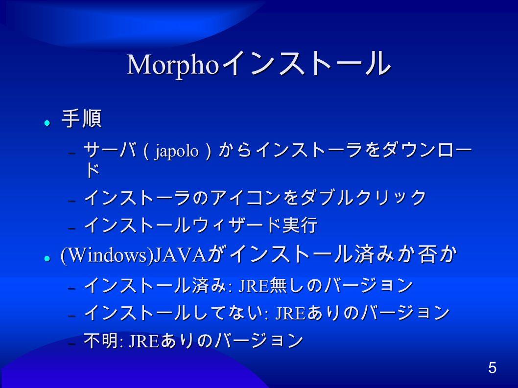 5 Morpho インストール 手順 手順  サーバ( japolo )からインストーラをダウンロー ド  インストーラのアイコンをダブルクリック  インストールウィザード実行 (Windows)JAVA がインストール済みか否か (Windows)JAVA がインストール済みか否か  インストール済み : JRE 無しのバージョン  インストールしてない : JRE ありのバージョン  不明 : JRE ありのバージョン