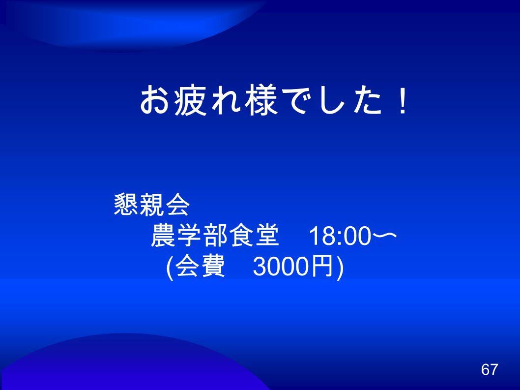 67 お疲れ様でした! 懇親会 農学部食堂 18:00 〜 ( 会費 3000 円 )