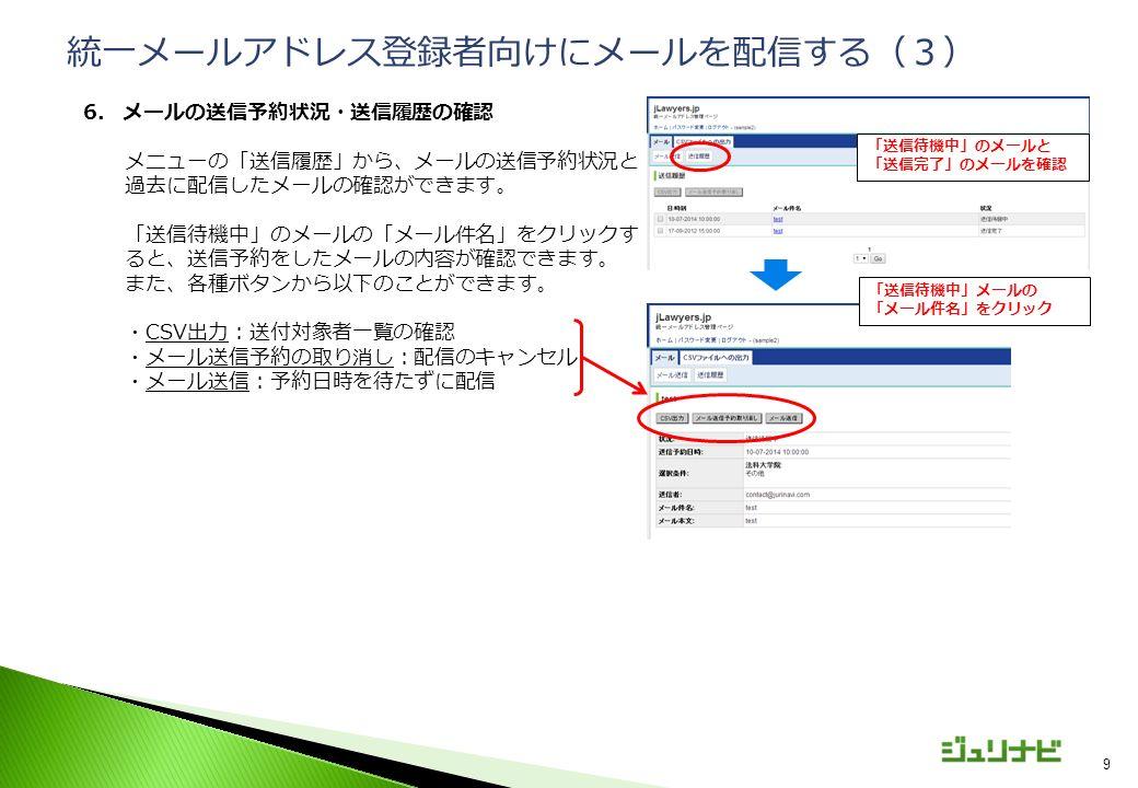 9 6.メールの送信予約状況・送信履歴の確認 メニューの「送信履歴」から、メールの送信予約状況と 過去に配信したメールの確認ができます。 「送信待機中」のメールの「メール件名」をクリックす ると、送信予約をしたメールの内容が確認できます。 また、各種ボタンから以下のことができます。 ・CSV出力:送付対象者一覧の確認 ・メール送信予約の取り消し:配信のキャンセル ・メール送信:予約日時を待たずに配信 統一メールアドレス登録者向けにメールを配信する(3) 「送信待機中」のメールと 「送信完了」のメールを確認 「送信待機中」メールの 「メール件名」をクリック