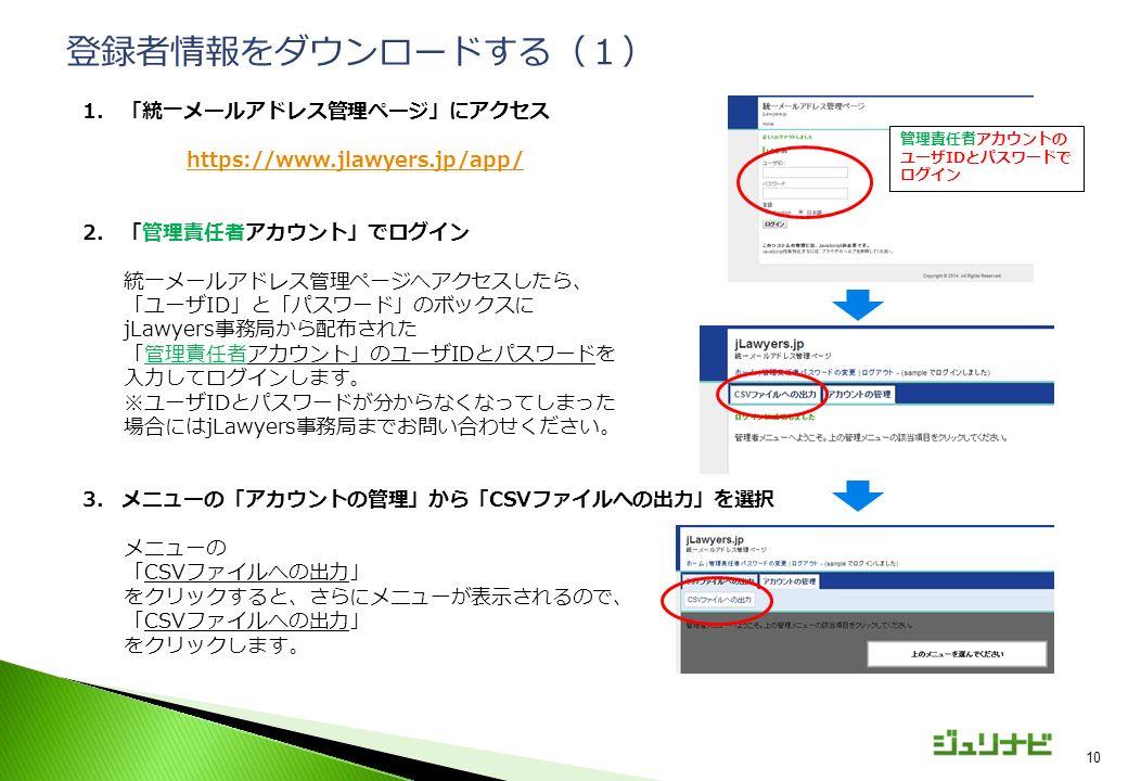 10 1.「統一メールアドレス管理ページ」にアクセス https://www.jlawyers.jp/app/ 2.「管理責任者アカウント」でログイン 統一メールアドレス管理ページへアクセスしたら、 「ユーザID」と「パスワード」のボックスに jLawyers事務局から配布された 「管理責任者アカウント」のユーザIDとパスワードを 入力してログインします。 ※ユーザIDとパスワードが分からなくなってしまった 場合にはjLawyers事務局までお問い合わせください。 3.メニューの「アカウントの管理」から「CSVファイルへの出力」を選択 メニューの 「CSVファイルへの出力」 をクリックすると、さらにメニューが表示されるので、 「CSVファイルへの出力」 をクリックします。 登録者情報をダウンロードする(1) 管理責任者アカウントの ユーザIDとパスワードで ログイン