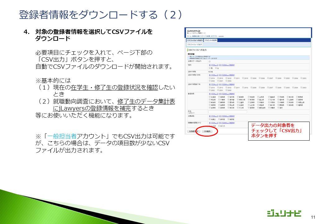 11 4.対象の登録者情報を選択してCSVファイルを ダウンロード 必要項目にチェックを入れて、ページ下部の 「CSV出力」ボタンを押すと、 自動でCSVファイルのダウンロードが開始されます。 ※基本的には (1)現在の在学生・修了生の登録状況を確認したい とき (2)就職動向調査において、修了生のデータ集計表 にjLawyersの登録情報を補完するとき 等にお使いいただく機能になります。 ※「一般担当者アカウント」でもCSV出力は可能です が、こちらの場合は、データの項目数が少ないCSV ファイルが出力されます。 登録者情報をダウンロードする(2) データ出力の対象者を チェックして「CSV出力」 ボタンを押す