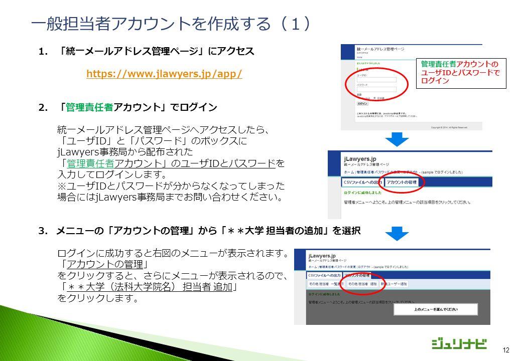 12 1.「統一メールアドレス管理ページ」にアクセス https://www.jlawyers.jp/app/ 2.「管理責任者アカウント」でログイン 統一メールアドレス管理ページへアクセスしたら、 「ユーザID」と「パスワード」のボックスに jLawyers事務局から配布された 「管理責任者アカウント」のユーザIDとパスワードを 入力してログインします。 ※ユーザIDとパスワードが分からなくなってしまった 場合にはjLawyers事務局までお問い合わせください。 3.メニューの「アカウントの管理」から「**大学 担当者の追加」を選択 ログインに成功すると右図のメニューが表示されます。 「アカウントの管理」 をクリックすると、さらにメニューが表示されるので、 「**大学(法科大学院名) 担当者 追加」 をクリックします。 一般担当者アカウントを作成する(1) 管理責任者アカウントの ユーザIDとパスワードで ログイン