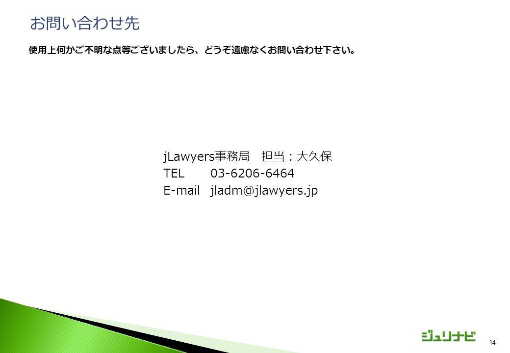 jLawyers事務局 担当:大久保 TEL03-6206-6464 E-mailjladm@jlawyers.jp 14 お問い合わせ先 使用上何かご不明な点等ございましたら、どうぞ遠慮なくお問い合わせ下さい。