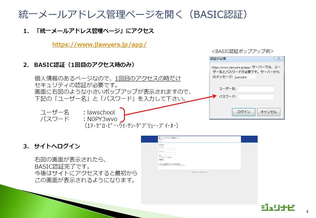 4 1.「統一メールアドレス管理ページ」にアクセス https://www.jlawyers.jp/app/ 2.BASIC認証(1回目のアクセス時のみ) 個人情報のあるページなので、1回目のアクセスの時だけ セキュリティの認証が必要です。 画面に右図のような小さいポップアップが表示されますので、 下記の「ユーザー名」と「パスワード」を入力して下さい。 ユーザー名:lawschool パスワード:N0PY3wvo (エヌ・ゼロ・ピー・ワイ・サン・ダブリュー・ブイ・オー) 3.サイトへログイン 右図の画面が表示されたら、 BASIC認証完了です。 今後はサイトにアクセスすると最初から この画面が表示されるようになります。 統一メールアドレス管理ページを開く(BASIC認証) <BASIC認証ポップアップ例>