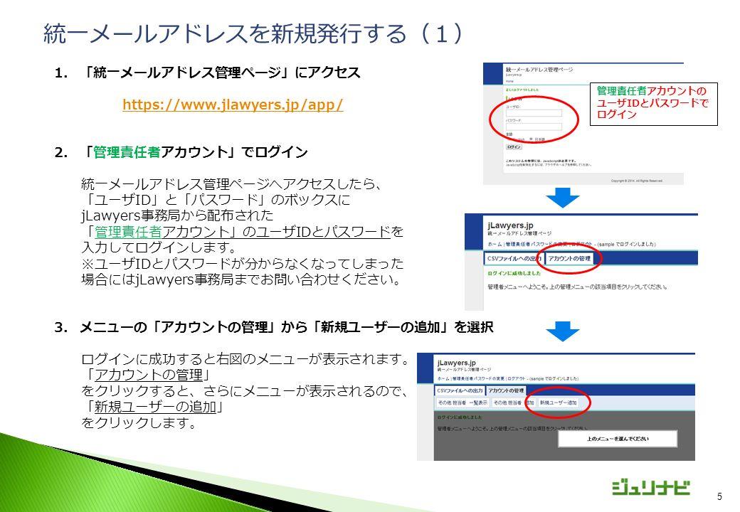 5 1.「統一メールアドレス管理ページ」にアクセス https://www.jlawyers.jp/app/ 2.「管理責任者アカウント」でログイン 統一メールアドレス管理ページへアクセスしたら、 「ユーザID」と「パスワード」のボックスに jLawyers事務局から配布された 「管理責任者アカウント」のユーザIDとパスワードを 入力してログインします。 ※ユーザIDとパスワードが分からなくなってしまった 場合にはjLawyers事務局までお問い合わせください。 3.メニューの「アカウントの管理」から「新規ユーザーの追加」を選択 ログインに成功すると右図のメニューが表示されます。 「アカウントの管理」 をクリックすると、さらにメニューが表示されるので、 「新規ユーザーの追加」 をクリックします。 統一メールアドレスを新規発行する(1) 管理責任者アカウントの ユーザIDとパスワードで ログイン