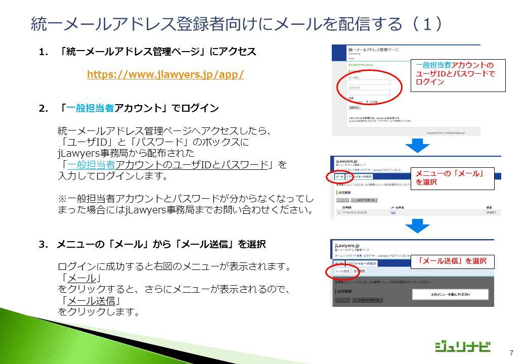 7 1.「統一メールアドレス管理ページ」にアクセス https://www.jlawyers.jp/app/ 2.「一般担当者アカウント」でログイン 統一メールアドレス管理ページへアクセスしたら、 「ユーザID」と「パスワード」のボックスに jLawyers事務局から配布された 「一般担当者アカウントのユーザIDとパスワード」を 入力してログインします。 ※一般担当者アカウントとパスワードが分からなくなってし まった場合にはjLawyers事務局までお問い合わせください。 3.メニューの「メール」から「メール送信」を選択 ログインに成功すると右図のメニューが表示されます。 「メール」 をクリックすると、さらにメニューが表示されるので、 「メール送信」 をクリックします。 統一メールアドレス登録者向けにメールを配信する(1) 一般担当者アカウントの ユーザIDとパスワードで ログイン メニューの「メール」 を選択 「メール送信」を選択
