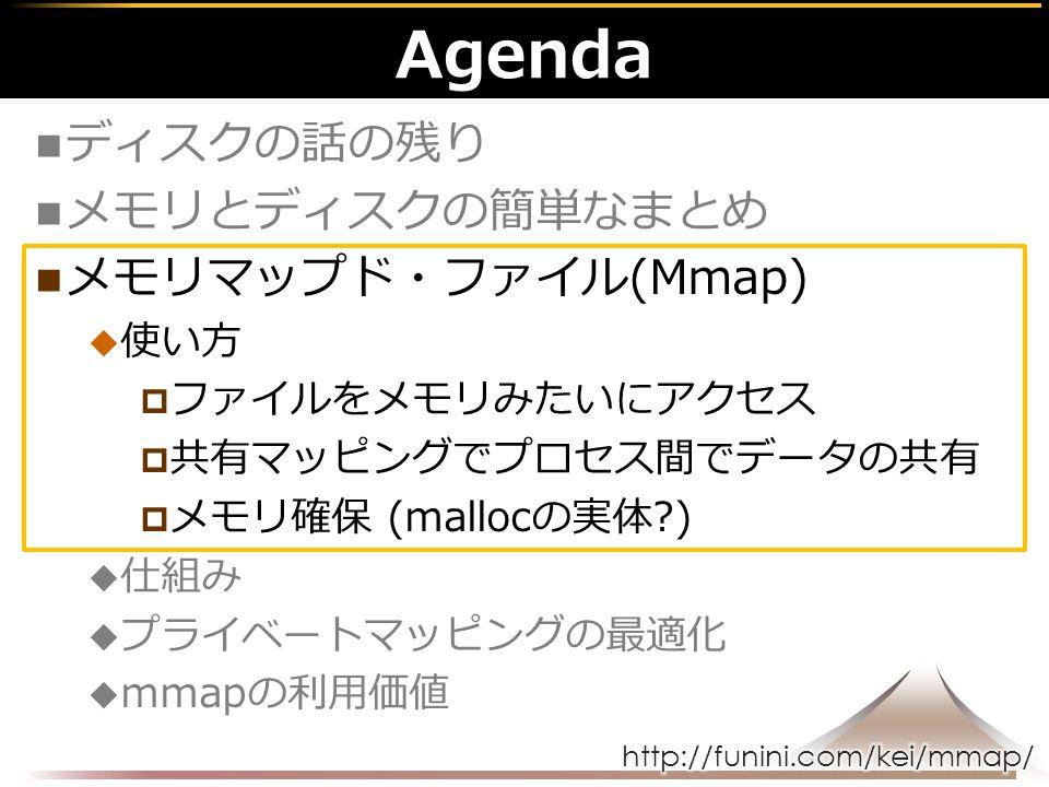 Agenda ディスクの話の残り メモリとディスクの簡単なまとめ メモリマップド・ファイル(Mmap)  使い方  ファイルをメモリみたいにアクセス  共有マッピングでプロセス間でデータの共有  メモリ確保 (mallocの実体 )  仕組み  プライベートマッピングの最適化  mmapの利用価値