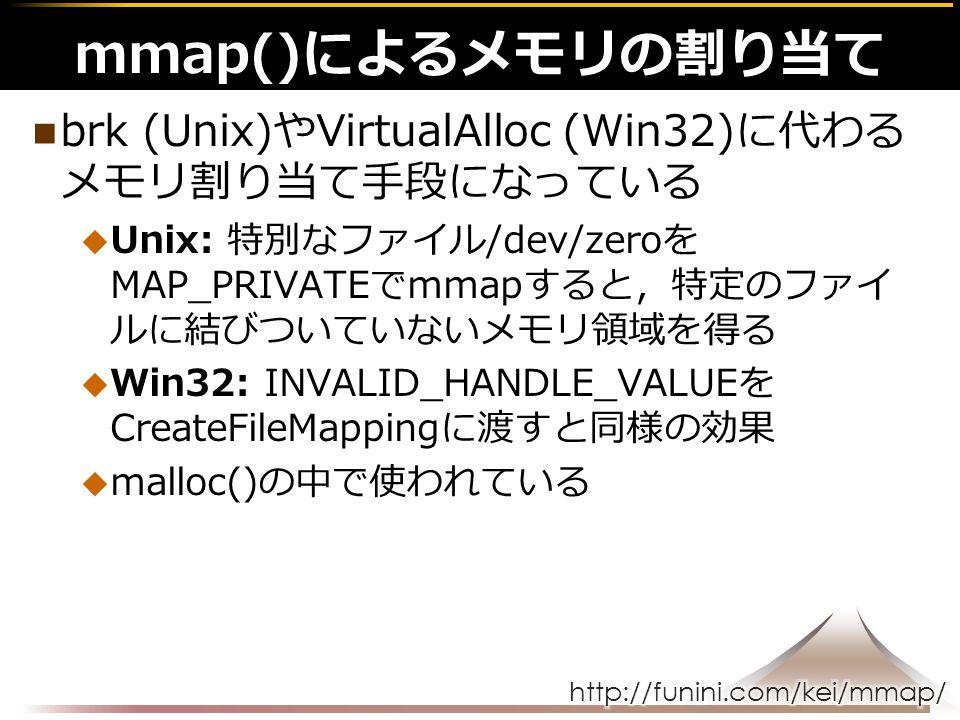 brk (Unix)やVirtualAlloc (Win32)に代わる メモリ割り当て手段になっている  Unix: 特別なファイル/dev/zeroを MAP_PRIVATEでmmapすると,特定のファイ ルに結びついていないメモリ領域を得る  Win32: INVALID_HANDLE_VALUEを CreateFileMappingに渡すと同様の効果  malloc()の中で使われている mmap()によるメモリの割り当て