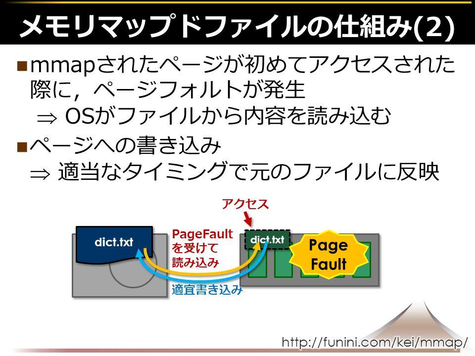 mmapされたページが初めてアクセスされた 際に,ページフォルトが発生  OSがファイルから内容を読み込む ページへの書き込み  適当なタイミングで元のファイルに反映 メモリマップドファイルの仕組み(2) dict.txt アクセス Page Fault を受けて 読み込み 適宜書き込み