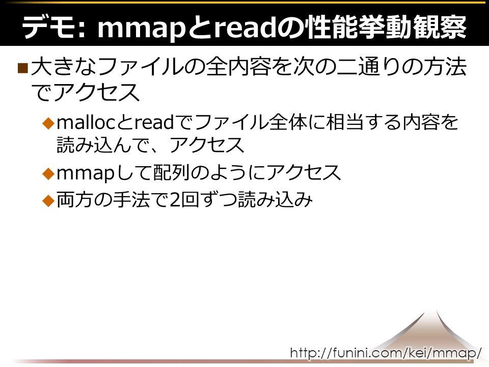 大きなファイルの全内容を次の二通りの方法 でアクセス  mallocとreadでファイル全体に相当する内容を 読み込んで、アクセス  mmapして配列のようにアクセス  両方の手法で2回ずつ読み込み デモ: mmapとreadの性能挙動観察