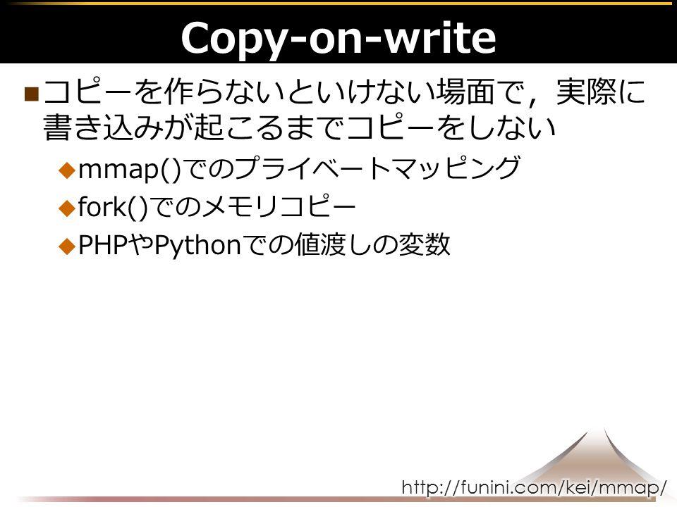 コピーを作らないといけない場面で,実際に 書き込みが起こるまでコピーをしない  mmap()でのプライベートマッピング  fork()でのメモリコピー  PHPやPythonでの値渡しの変数 Copy-on-write