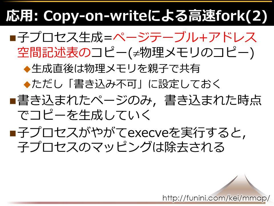 子プロセス生成=ページテーブル+アドレス 空間記述表のコピー(  物理メモリのコピー)  生成直後は物理メモリを親子で共有  ただし「書き込み不可」に設定しておく 書き込まれたページのみ,書き込まれた時点 でコピーを生成していく 子プロセスがやがてexecveを実行すると, 子プロセスのマッピングは除去される 応用: Copy-on-writeによる高速fork(2)