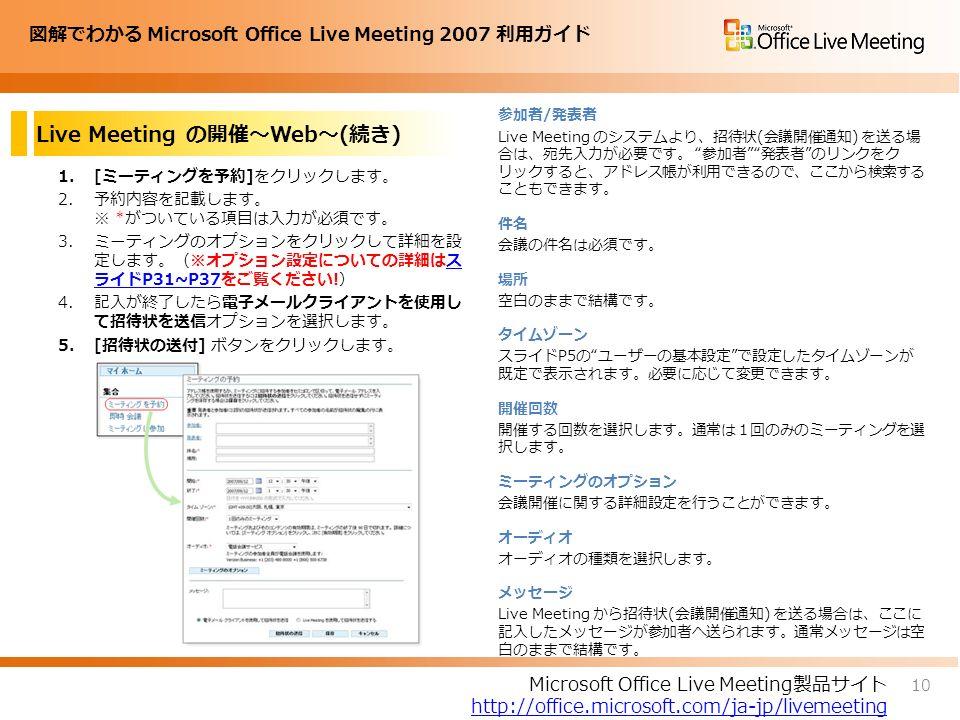 図解でわかる Microsoft Office Live Meeting 2007 利用ガイド Live Meeting の開催~Web~(続き) 1.[ミーティングを予約]をクリックします。 2.予約内容を記載します。 ※ *がついている項目は入力が必須です。 3.ミーティングのオプションをクリックして詳細を設 定します。(※オプション設定についての詳細はス ライドP31~P37をご覧ください!)ス ライドP31~P37 4.記入が終了したら電子メールクライアントを使用し て招待状を送信オプションを選択します。 5.[招待状の送付] ボタンをクリックします。 参加者/発表者 Live Meeting のシステムより、招待状(会議開催通知) を送る場 合は、宛先入力が必要です。 参加者 発表者 のリンクをク リックすると、アドレス帳が利用できるので、ここから検索する こともできます。 件名 会議の件名は必須です。 場所 空白のままで結構です。 タイムゾーン スライドP5の ユーザーの基本設定 で設定したタイムゾーンが 既定で表示されます。必要に応じて変更できます。 開催回数 開催する回数を選択します。通常は1回のみのミーティングを選 択します。 ミーティングのオプション 会議開催に関する詳細設定を行うことができます。 オーディオ オーディオの種類を選択します。 メッセージ Live Meeting から招待状(会議開催通知) を送る場合は、ここに 記入したメッセージが参加者へ送られます。通常メッセージは空 白のままで結構です。 10 Microsoft Office Live Meeting製品サイト http://office.microsoft.com/ja-jp/livemeeting