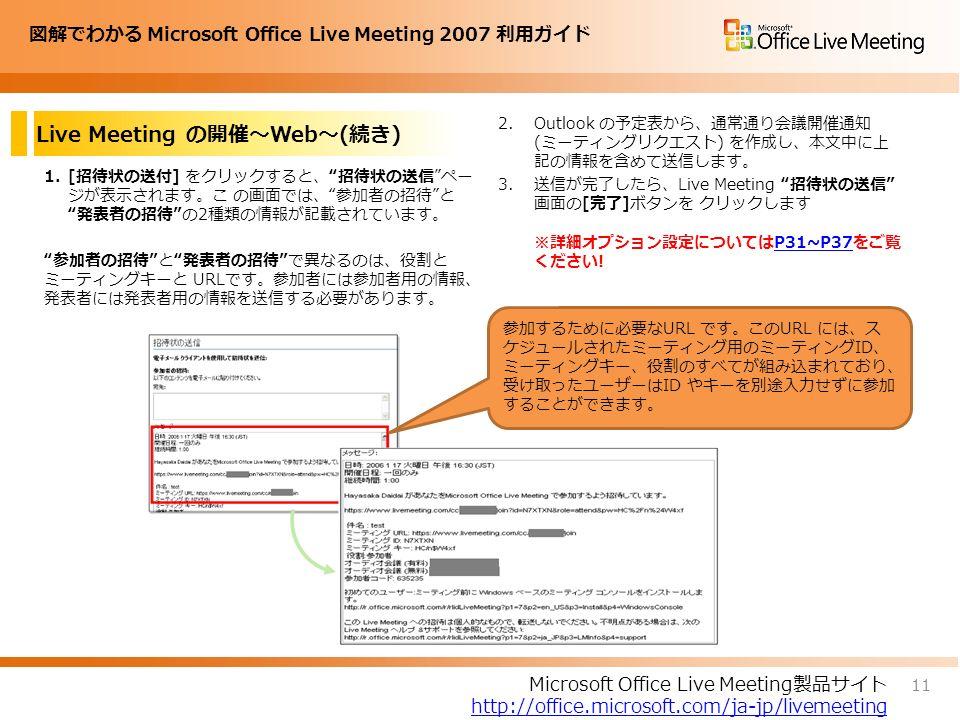 図解でわかる Microsoft Office Live Meeting 2007 利用ガイド Live Meeting の開催~Web~(続き) 1.[招待状の送付] をクリックすると、 招待状の送信 ペー ジが表示されます。こ の画面では、 参加者の招待 と 発表者の招待 の2種類の情報が記載されています。 参加者の招待 と 発表者の招待 で異なるのは、役割と ミーティングキーと URLです。参加者には参加者用の情報、 発表者には発表者用の情報を送信する必要があります。 2.Outlook の予定表から、通常通り会議開催通知 (ミーティングリクエスト) を作成し、本文中に上 記の情報を含めて送信します。 3.送信が完了したら、Live Meeting 招待状の送信 画面の[完了]ボタンを クリックします ※詳細オプション設定についてはP31~P37をご覧 ください!P31~P37 11 Microsoft Office Live Meeting製品サイト http://office.microsoft.com/ja-jp/livemeeting 参加するために必要なURL です。このURL には、ス ケジュールされたミーティング用のミーティングID、 ミーティングキー、役割のすべてが組み込まれており、 受け取ったユーザーはID やキーを別途入力せずに参加 することができます。