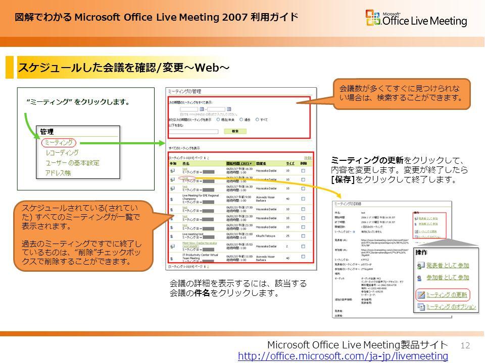 図解でわかる Microsoft Office Live Meeting 2007 利用ガイド スケジュールした会議を確認/変更~Web~ 12 Microsoft Office Live Meeting製品サイト http://office.microsoft.com/ja-jp/livemeeting 会議数が多くてすぐに見つけられな い場合は、検索することができます。 スケジュールされている(されてい た) すべてのミーティングが一覧で 表示されます。 過去のミーティングですでに終了し ているものは、 削除 チェックボッ クスで削除することができます。 会議の詳細を表示するには、該当する 会議の件名をクリックします。 ミーティングの更新をクリックして、 内容を変更します。変更が終了したら [保存]をクリックして終了します。