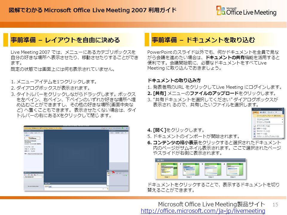 図解でわかる Microsoft Office Live Meeting 2007 利用ガイド 事前準備 – レイアウトを自由に決める Live Meeting 2007 では、メニューにあるカテゴリボックスを 自分の好きな場所へ表示させたり、移動させたりすることができ ます。 既定の状態では画面上には何も表示されていません。 1.メニューアイテムを1つクリックします。 2.ダイアログボックスが表示されます。 3.タイトルバーをクリックしながらドラッグします。ボックス を左ペイン、右ペイン、下ペインのいずれか好きな場所へ埋 め込むことができますし、その他の好きな場所(画面中央な ど) へ置くこともできます。 表示させたくない場合は、タイ トルバーの右にあるXをクリックして閉じ ます。 PowerPoint のスライド以外でも、何かドキュメントを全員で見な がら会議を進めたい場合は、ドキュメントの共有機能を活用すると 便利です。会議開始前に、必要なドキュメントをすべてLive Meeting に取り込んでおきましょう。 ドキュメントの取り込み方 1.発表者用のURL をクリックしてLive Meeting にログインします。 2.[共有] メニューのファイルのアップロードをクリックします。 3. 共有ドキュメントを選択してください ダイアログボックスが 表示され るので、共有したいファイルを選択します。 4.[開く]をクリックします。 5.ドキュメントのインポートが開始されます。 6.コンテンツの縮小表示をクリックすると選択されたドキュメント 内のページがサムネイル表示されます。ここで選択されたページ やスライドが右側に表示されます。 ドキュメントをクリックすることで、表示するドキュメントを切り 替えることができます。 15 Microsoft Office Live Meeting製品サイト http://office.microsoft.com/ja-jp/livemeeting 事前準備 – ドキュメントを取り込む