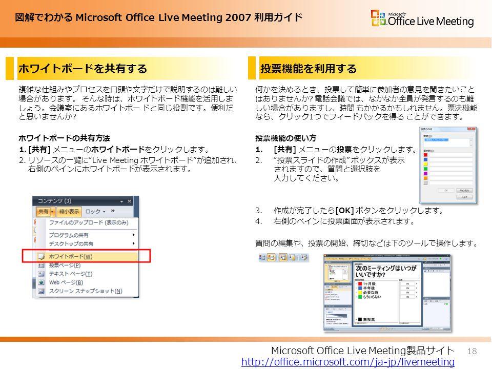 図解でわかる Microsoft Office Live Meeting 2007 利用ガイド ホワイトボードを共有する 複雑な仕組みやプロセスを口頭や文字だけで説明するのは難しい 場合があります。 そんな時は、ホワイトボード機能を活用しま しょう。会議室にあるホワイトボー ドと同じ役割です。便利だ と思いませんか.
