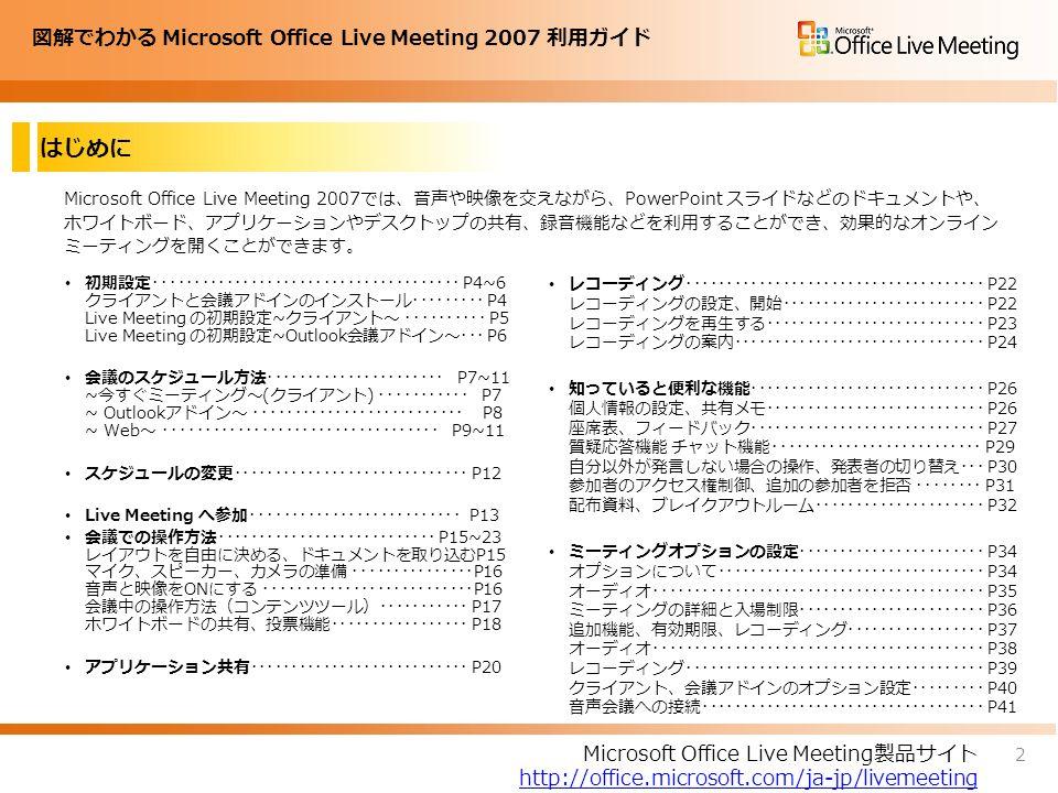 図解でわかる Microsoft Office Live Meeting 2007 利用ガイド はじめに Microsoft Office Live Meeting 2007では、音声や映像を交えながら、PowerPoint スライドなどのドキュメントや、 ホワイトボード、アプリケーションやデスクトップの共有、録音機能などを利用することができ、効果的なオンライン ミーティングを開くことができます。 初期設定・・・・・・・・・・・・・・・・・・・・・・・・・・・・・・・・・・・・・・ P4~6 クライアントと会議アドインのインストール・・・・・・・・・ P4 Live Meeting の初期設定~クライアント~ ・・・・・・・・・・ P5 Live Meeting の初期設定~Outlook会議アドイン~・・・ P6 会議のスケジュール方法・・・・・・・・・・・・・・・・・・・・・・ P7~11 ~今すぐミーティング~(クライアント) ・・・・・・・・・・・ P7 ~ Outlookアドイン~ ・・・・・・・・・・・・・・・・・・・・・・・・・・ P8 ~ Web~ ・・・・・・・・・・・・・・・・・・・・・・・・・・・・・・・・・・ P9~11 スケジュールの変更・・・・・・・・・・・・・・・・・・・・・・・・・・・・・ P12 Live Meeting へ参加・・・・・・・・・・・・・・・・・・・・・・・・・・ P13 会議での操作方法・・・・・・・・・・・・・・・・・・・・・・・・・・・ P15~23 レイアウトを自由に決める、ドキュメントを取り込むP15 マイク、スピーカー、カメラの準備 ・・・・・・・・・・・・・・・P16 音声と映像をONにする ・・・・・・・・・・・・・・・・・・・・・・・・・・P16 会議中の操作方法(コンテンツツール)・・・・・・・・・・・ P17 ホワイトボードの共有、投票機能・・・・・・・・・・・・・・・・・ P18 アプリケーション共有・・・・・・・・・・・・・・・・・・・・・・・・・・・ P20 レコーディング・・・・・・・・・・・・・・・・・・・・・・・・・・・・・・・・・・・・・ P22 レコーディングの設定、開始・・・・・・・・・・・・・・・・・・・・・・・・・ P22 レコーディングを再生する・・・・・・・・・・・・・・・・・・・・・・・・・・・ P23 レコーディングの案内・・・・・・・・・・・・・・・・・・・・・・・・・・・・・・・ P24 知っていると便利な機能・・・・・・・・・・・・・・・・・・・・・・・・・・・・・ P26 個人情報の設定、共有メモ・・・・・・・・・・・・・・・・・・・・・・・・・・・ P26 座席表、フィードバック・・・・・・・・・・・・・・・・・・・・・・・・・・・・・ P27 質疑応答機能 チャット機能・・・・・・・・・・・・・・・・・・・・・・・・・・ P29 自分以外が発言しない場合の操作、発表者の切り替え・・・ P30 参加者のアクセス権制御、追加の参加者を拒否 ・・・・・・・・ P31 配布資料、ブレイクアウトルーム・・・・・・・・・・・・・・・・・・・・・ P32 ミーティングオプションの設定・・・・・・・・・・・・・・・・・・・・・・・ P34 オプションについて・・・・・・・・・・・・・・・・・・・・・・・・・・・・・・・・・ P34 オーディオ・・・・・・・・・・・・・・・・・・・・・・・・・・・・・・・・・・・・・・・・・ P35 ミーティングの詳細と入場制限・・・・・・・・・・・・・・・・・・・・・・・ P36 追加機能、有効期限、レコーディング・・・・・・・・・・・・・・・・・ P37 オーディオ・・・・・・・・・・・・・・・・・・・・・・・・・・・・・・・・・・・・・・・・・ P38 レコーディング・・・・・・・・・・・・・・・・・・・・・・・・・・・・・・・・・・・・・ P39 クライアント、会議アドインのオプション設定・・・・・・・・・ P40 音声会議への接続・・・・・・・・・・・・・・・・・・・・・・・・・・・・・・・・・・・ P41 Microsoft Office Live Meeting製品サイト http://office.microsoft.com/ja-jp/livemeeting 2
