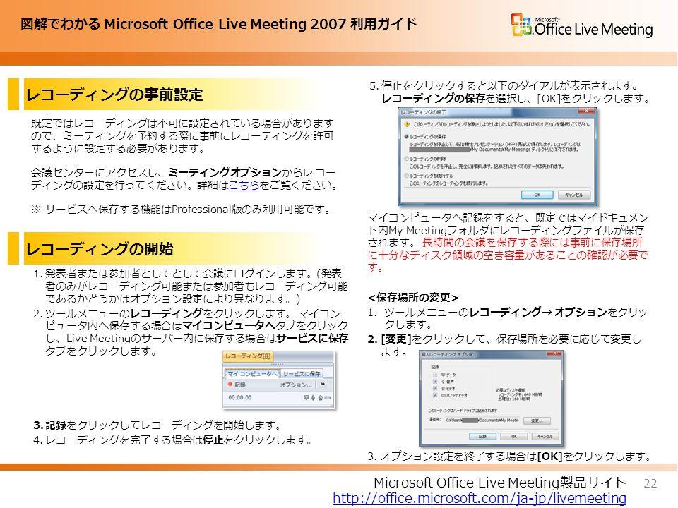 図解でわかる Microsoft Office Live Meeting 2007 利用ガイド レコーディングの事前設定 既定ではレコーディングは不可に設定されている場合があります ので、ミーティングを予約する際に事前にレコーティングを許可 するように設定する必要があります。 会議センターにアクセスし、ミーティングオプションからレ コー ディングの設定を行ってください。詳細はこちらをご覧ください。こちら ※ サービスへ保存する機能はProfessional版のみ利用可能です。 5.停止をクリックすると以下のダイアルが表示されます。 レコーディングの保存を選択し、[OK]をクリックします。 マイコンピュータへ記録をすると、既定ではマイドキュメン ト内My Meetingフォルダにレコーディングファイルが保存 されます。 長時間の会議を保存する際には事前に保存場所 に十分なディスク領域の空き容量があることの確認が必要で す。 1.ツールメニューのレコーディング→ オプションをクリッ クします。 2.[変更]をクリックして、保存場所を必要に応じて変更し ます。 3.オプション設定を終了する場合は[OK]をクリックします。 22 Microsoft Office Live Meeting製品サイト http://office.microsoft.com/ja-jp/livemeeting レコーディングの開始 1.発表者または参加者としてとして会議にログインします。(発表 者のみがレコーディング可能または参加者もレコーディング可能 であるかどうかはオプション設定により異なります。) 2.ツールメニューのレコーディングをクリックします。 マイコン ピュータ内へ保存する場合はマイコンピュータへタブをクリック し、Live Meetingのサーバー内に保存する場合はサービスに保存 タブをクリックします。 3.記録をクリックしてレコーディングを開始します。 4.レコーディングを完了する場合は停止をクリックします。