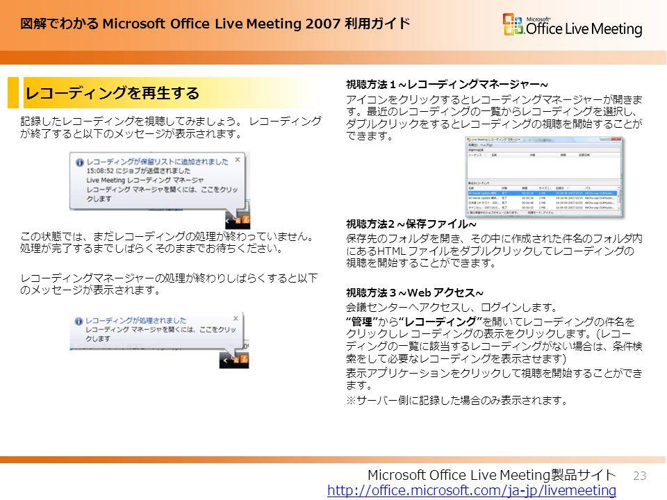 図解でわかる Microsoft Office Live Meeting 2007 利用ガイド レコーディングを再生する 記録したレコーディングを視聴してみましょう。 レコーディング が終了すると以下のメッセージが表示されます。 この状態では、まだレコーディングの処理が終わっていません。 処理が完了するまでしばらくそのままでお待ちください。 レコーディングマネージャーの処理が終わりしばらくすると以下 のメッセージが表示されます。 視聴方法1~レコーディングマネージャー~ アイコンをクリックするとレコーディングマネージャーが開きま す。最近のレコーディングの一覧からレコーディングを選択し、 ダブルクリックをするとレコーディングの視聴を開始することが できます。 視聴方法2 ~保存ファイル~ 保存先のフォルダを開き、その中に作成された件名のフォルダ内 にあるHTML ファイルをダブルクリックしてレコーディングの 視聴を開始することができます。 視聴方法3~Web アクセス~ 会議センターへアクセスし、ログインします。 管理 から レコーディング を開いてレコーディングの件名を クリックしレ コーディングの表示をクリックします。(レコー ディングの一覧に該当するレコーディングがない場合は、条件検 索をして必要なレコーディングを表示させます) 表示アプリケーションをクリックして視聴を開始することができ ます。 ※サーバー側に記録した場合のみ表示されます。 23 Microsoft Office Live Meeting製品サイト http://office.microsoft.com/ja-jp/livemeeting