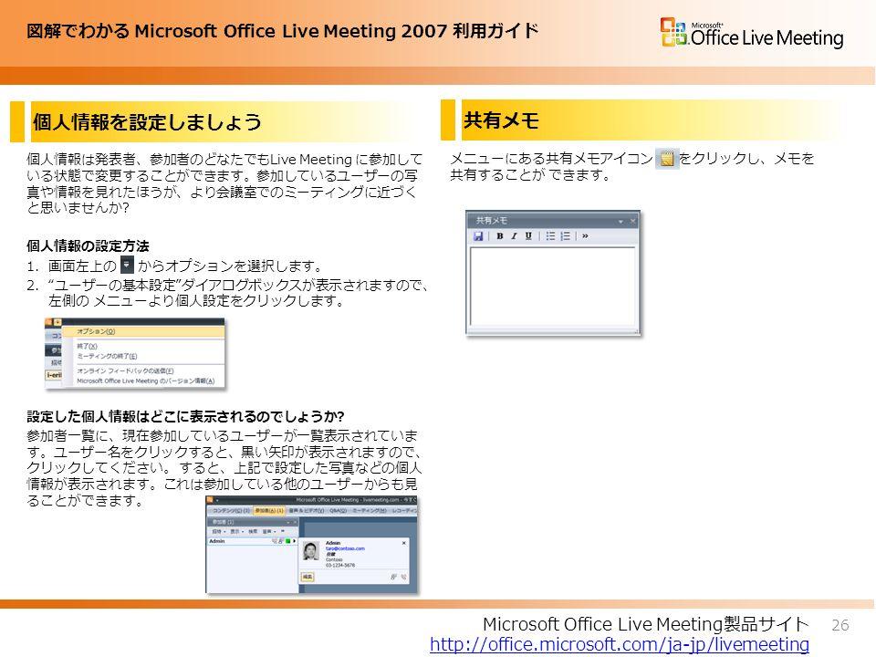 図解でわかる Microsoft Office Live Meeting 2007 利用ガイド 個人情報を設定しましょう 個人情報は発表者、参加者のどなたでもLive Meeting に参加して いる状態で変更することができます。参加しているユーザーの写 真や情報を見れたほうが、より会議室でのミーティングに近づく と思いませんか.