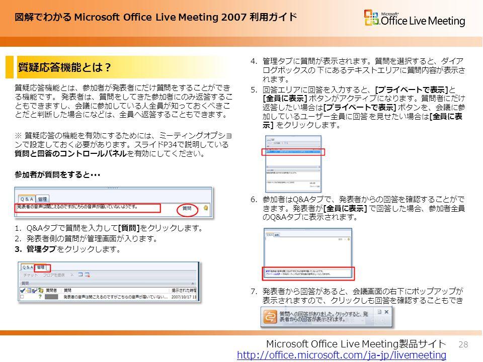 図解でわかる Microsoft Office Live Meeting 2007 利用ガイド 質疑応答機能とは? 28 Microsoft Office Live Meeting製品サイト http://office.microsoft.com/ja-jp/livemeeting 質疑応答機能とは、参加者が発表者にだけ質問をすることができ る機能です。 発表者は、質問をしてきた参加者にのみ返答するこ ともできますし、会議に参加している人全員が知っておくべきこ とだと判断した場合になどは、全員へ返答することもできます。 ※ 質疑応答の機能を有効にするためには、ミーティングオプショ ンで設定しておく必要があります。スライドP34で説明している 質問と回答のコントロールパネルを有効にしてください。 参加者が質問をすると・・・ 1.Q&Aタブで質問を入力して[質問]をクリックします。 2.発表者側の質問が管理画面が入ります。 3.管理タブをクリックします。 4.管理タブに質問が表示されます。質問を選択すると、ダイア ログボックスの 下にあるテキストエリアに質問内容が表示さ れます。 5.回答エリアに回答を入力すると、[プライベートで表示]と [全員に表示] ボタンがアクティブになります。質問者にだけ 返答したい場合は[プライベートで表示] ボタンを、会議に参 加しているユーザー全員に回答 を見せたい場合は[全員に表 示] をクリックします。 6.参加者はQ&Aタブで、発表者からの回答を確認することがで きます。発表者が[全員に表示] で回答した場合、参加者全員 のQ&Aタブに表示されます。 7.発表者から回答があると、会議画面の右下にポップアップが 表示されますので、クリックしも回答を確認することもでき ます。