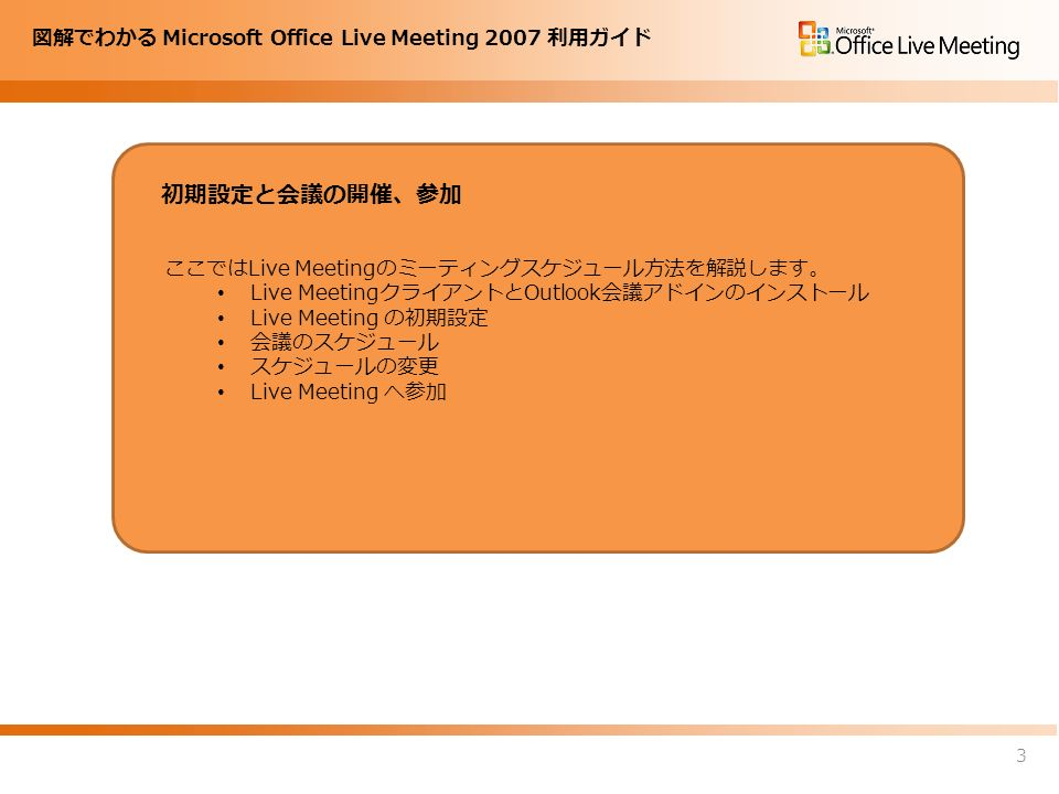 図解でわかる Microsoft Office Live Meeting 2007 利用ガイド ここではLive Meetingのミーティングスケジュール方法を解説します。 Live MeetingクライアントとOutlook会議アドインのインストール Live Meeting の初期設定 会議のスケジュール スケジュールの変更 Live Meeting へ参加 初期設定と会議の開催、参加 3