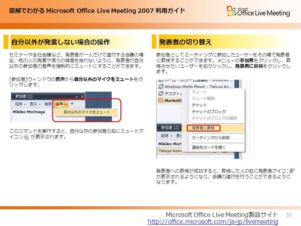 図解でわかる Microsoft Office Live Meeting 2007 利用ガイド 自分以外が発言しない場合の操作 セミナーや全社会議など、発表者が一人だけで進行する会議の場 合、他の人の発言や周りの雑音を拾わないように、発表者が自分 以外の参加者の音声を強制的にミュートにすることができます。 [参加者]ウィンドウの音声から自分以外のマイクをミュートをク リックします。 このコマンドを実行すると、自分以外の参加者の右にミュートア イコン が表示されます。 参加者としてミーティングに参加した ユーザー をその場で発表者 に昇格することができます。メニューの参加者をクリックし、昇 格させたいユーザーを右クリックし、発表者に昇格をクリックし ます。 発表者への昇格が成功すると、昇格した人の右に発表者アイコン が表示されるようになり、会議の進行を行うことができるように なります。 30 Microsoft Office Live Meeting製品サイト http://office.microsoft.com/ja-jp/livemeeting 発表者の切り替え