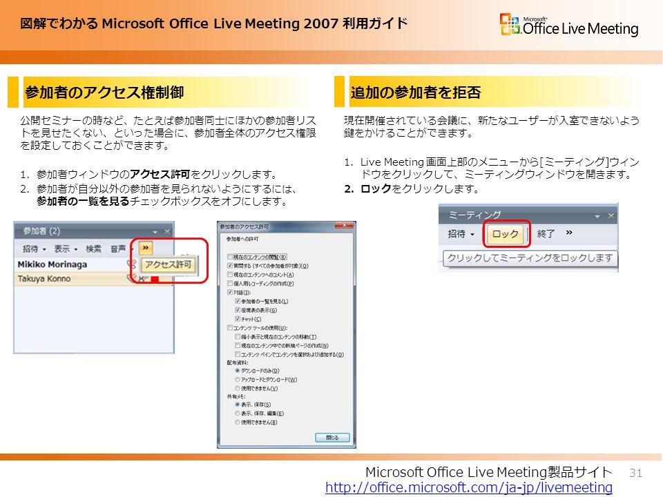 図解でわかる Microsoft Office Live Meeting 2007 利用ガイド 参加者のアクセス権制御 公開セミナーの時など、たとえば参加者同士にほかの参加者リス トを見せたくない、といった場合に、参加者全体のアクセス権限 を設定しておくことができます。 1.参加者ウィンドウのアクセス許可をクリックします。 2.参加者が自分以外の参加者を見られないようにするには、 参加者の一覧を見るチェックボックスをオフにします。 現在開催されている会議に、新たなユーザーが入室できないよう 鍵をかけることができます。 1.Live Meeting 画面上部のメニューから[ミーティング]ウィン ドウをクリックして、ミーティングウィンドウを開きます。 2.ロックをクリックします。 31 Microsoft Office Live Meeting製品サイト http://office.microsoft.com/ja-jp/livemeeting 追加の参加者を拒否