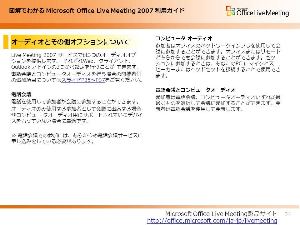 図解でわかる Microsoft Office Live Meeting 2007 利用ガイド オーディオとその他オプションについて Live Meeting 2007 サービスでは3つのオーディオオプ ションを提供します。 それぞれWeb、クライアント、 Outlook アドインの3つから設定を行うことが できます。 電話会議とコンピュータオーディオを行う場合の開催者側 の追加項目についてはスライドP35~P37をご覧ください。スライドP35~P37 電話会議 電話を使用して参加者が会議に参加することができます。 オーディオのみ使用する参加者として会議に出席する場合 やコンピュー タオーディオ用にサポートされているデバイ スをもっていない場合に最適です。 ※ 電話会議での参加には、あらかじめ電話会議サービスに 申し込みをしている必要があります。 コンピュータ オーディオ 参加者はオフィスのネットワークインフラを使用して会 議に参加することができます。オフィスまたはリモート どちらからでも会議に参加することができます。セッ ションに参加するときは、あなたのPC にマイクとス ピーカーまたはヘッドセットを接続することで使用でき ます。 電話会議とコンピュータオーディオ 参加者は電話会議、コンピュータオーディオいずれか最 適なものを選択して会議に参加することができます。発 表者は電話会議を使用して発表します。 34 Microsoft Office Live Meeting製品サイト http://office.microsoft.com/ja-jp/livemeeting
