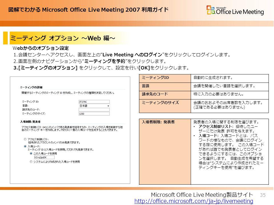 図解でわかる Microsoft Office Live Meeting 2007 利用ガイド ミーティング オプション ~Web 編~ Webからのオプション設定 1.会議センターへアクセスし、画面左上の Live Meeting へのログイン をクリックしてログインします。 2.画面左側のナビゲーションから ミーティングを予約 をクリックします。 3.[ミーティングのオプション] をクリックして、設定を行い[OK]をクリックします。 35 Microsoft Office Live Meeting製品サイト http://office.microsoft.com/ja-jp/livemeeting ミーティングID自動的に生成されます。 言語会議を開催したい言語を選択します。 請求先のコード特に入力の必要はありません。 ミーティングのサイズ会議のおおよその出席者数を入力します。 (正確である必要はありません) 入場者制限: 発表者発表者の入場に関する制限を選びます。 アクセス制御リスト: 招待したユー ザーにだけ発表 許可を与えます。 入場コード: 入場コードとは、パス ワードの様なもので、会議にログイン する際に使用します。 この入場コード があれば誰でも発表者としてログイン できるようにするには、このオプショ ンを選択します。 自動生成を希望する 場合は システムにより作成されたミー ティングキーを使用 を選びます。