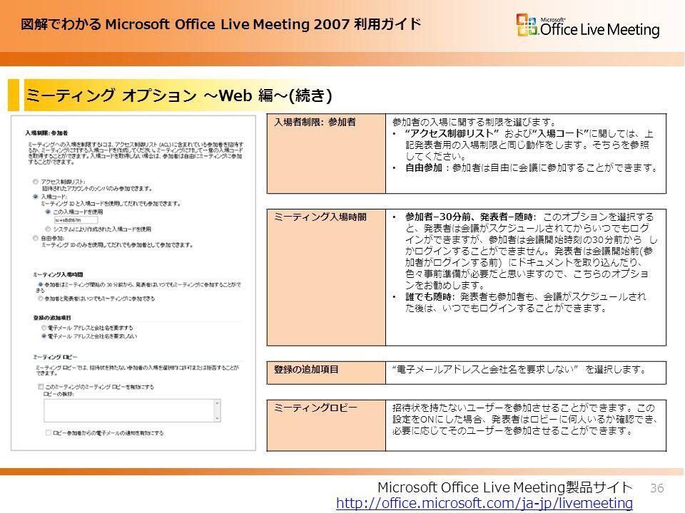 図解でわかる Microsoft Office Live Meeting 2007 利用ガイド ミーティング オプション ~Web 編~(続き) 36 Microsoft Office Live Meeting製品サイト http://office.microsoft.com/ja-jp/livemeeting 入場者制限: 参加者参加者の入場に関する制限を選びます。 アクセス制御リスト および 入場コード に関しては、上 記発表者用の入場制限と同じ動作をします。そちらを参照 してください。 自由参加:参加者は自由に会議に参加することができます。 ミーティング入場時間 参加者–30分前、発表者–随時: このオプションを選択する と、発表者は会議がスケジュールされてからいつでもログ インができますが、参加者は会議開始時刻の30分前から し かログインすることができません。発表者は会議開始前(参 加者がログインする前) にドキュメントを取り込んだり、 色々事前準備が必要だと思いますので、こちらのオプショ ンをお勧めします。 誰でも随時: 発表者も参加者も、会議がスケジュールされ た後は、いつでもログインすることができます。 登録の追加項目 電子メールアドレスと会社名を要求しない を選択します。 ミーティングロビー招待状を持たないユーザーを参加させることができます。この 設定をONにした場合、発表者はロビーに何人いるか確認でき、 必要に応じてそのユーザーを参加させることができます。