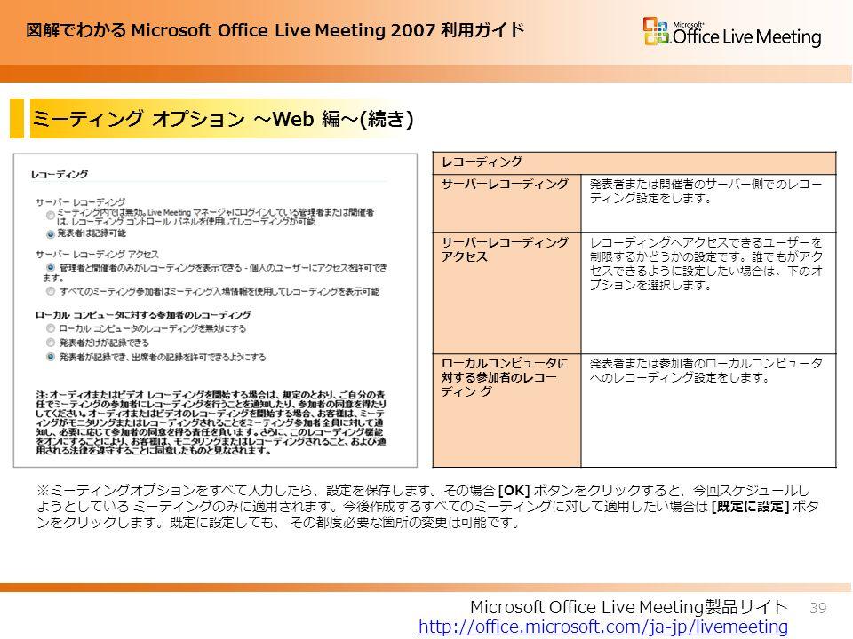 図解でわかる Microsoft Office Live Meeting 2007 利用ガイド ミーティング オプション ~Web 編~(続き) ※ミーティングオプションをすべて入力したら、設定を保存します。その場合 [OK] ボタンをクリックすると、今回スケジュールし ようとしている ミーティングのみに適用されます。今後作成するすべてのミーティングに対して適用したい場合は [既定に設定] ボタ ンをクリックします。既定に設定しても、 その都度必要な箇所の変更は可能です。 39 Microsoft Office Live Meeting製品サイト http://office.microsoft.com/ja-jp/livemeeting レコーディング サーバーレコーディング発表者または開催者のサーバー側でのレコー ティング設定をします。 サーバーレコーディング アクセス レコーディングへアクセスできるユーザーを 制限するかどうかの設定です。誰でもがアク セスできるように設定したい場合は、下のオ プションを選択します。 ローカルコンピュータに 対する参加者のレコー ディン グ 発表者または参加者のローカルコンピュータ へのレコーディング設定をします。