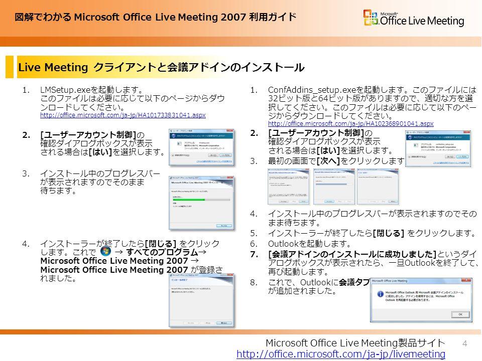 図解でわかる Microsoft Office Live Meeting 2007 利用ガイド Live Meeting クライアントと会議アドインのインストール 1.LMSetup.exeを起動します。 このファイルは必要に応じて以下のページからダウ ンロードしてください。 http://office.microsoft.com/ja-jp/HA101733831041.aspx http://office.microsoft.com/ja-jp/HA101733831041.aspx 2.[ユーザーアカウント制御]の 確認ダイアログボックスが表示 される場合は[はい]を選択します。 3.インストール中のプログレスバー が表示されますのでそのまま 待ちます。 4.インストーラーが終了したら[閉じる] をクリック します。これで → すべてのプログラム→ Microsoft Office Live Meeting 2007 → Microsoft Office Live Meeting 2007 が登録さ れました。 1.ConfAddins_setup.exeを起動します。このファイルには 32ビット版と64ビット版がありますので、適切な方を選 択してください。このファイルは必要に応じて以下のペー ジからダウンロードしてください。 http://office.microsoft.com/ja-jp/HA102368901041.aspx http://office.microsoft.com/ja-jp/HA102368901041.aspx 2.[ユーザーアカウント制御]の 確認ダイアログボックスが表示 される場合は[はい]を選択します。 3.最初の画面で[次へ]をクリックします。 4.インストール中のプログレスバーが表示されますのでその まま待ちます。 5.インストーラーが終了したら[閉じる] をクリックします。 6.Outlookを起動します。 7.[会議アドインのインストールに成功しました]というダイ アログボックスが表示されたら、一旦Outlookを終了して、 再び起動します。 8.これで、Outlookに会議タブ が追加されました。 Microsoft Office Live Meeting製品サイト http://office.microsoft.com/ja-jp/livemeeting 4