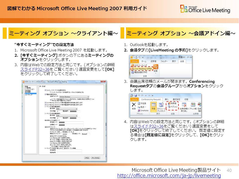 図解でわかる Microsoft Office Live Meeting 2007 利用ガイド ミーティング オプション ~クライアント編~ 今すぐミーティング での設定方法 1.Microsoft Office Live Meeting 2007 を起動します。 2.[今すぐミーティング] ボタンの下にあるミーティングの オプションをクリックします。 3.内容はWebでの設定方法と同じです。(オプションの詳細 スライドP32~36を ご覧ください) 適宜変更をして[OK] をクリックして終了してください。 スライドP32~36 1.Outlookを起動します。 2.会議タブの[LiveMeeting の予約]をクリックします。 3.会議出席依頼のメールが開きます。Conferencing Requestタブの会議グループからオプションをクリック します。 4.内容はWebでの設定方法と同じです。(オプションの詳細 はスライド P32~36をご覧ください) 適宜変更をして [OK]をクリックして終了してください。 既定値に設定す る場合は[既定値に設定]をクリックして、[OK]をクリッ クします。スライド P32~36 40 Microsoft Office Live Meeting製品サイト http://office.microsoft.com/ja-jp/livemeeting ミーティング オプション ~会議アドイン編~