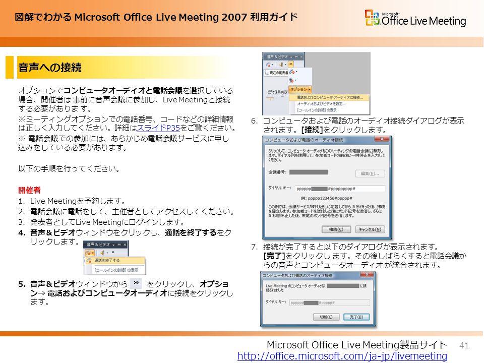 図解でわかる Microsoft Office Live Meeting 2007 利用ガイド 音声への接続 オプションでコンピュータオーディオと電話会議を選択している 場合、開催者は 事前に音声会議に参加し、Live Meetingと接続 する必要がありま す。 ※ミーティングオプションでの電話番号、コードなどの詳細情報 は正しく入力してください。詳細はスライドP35をご覧ください。スライドP35 ※ 電話会議での参加には、あらかじめ電話会議サービスに申し 込みをしている必要があります。 以下の手順を行ってください。 開催者 1.Live Meetingを予約します。 2.電話会議に電話をして、主催者としてアクセスしてください。 3.発表者としてLive Meetingにログインします。 4.音声&ビデオウィンドウをクリックし、通話を終了するをク リックします。 5.音声&ビデオウィンドウから をクリックし、オプショ ン→ 電話およびコンピュータオーディオに接続をクリックし ます。 6.コンピュータおよび電話のオーディオ接続ダイアログが表示 されます。[接続]をクリックします。 7.接続が完了すると以下のダイアログが表示されます。 [完了]をクリックし ます。その後しばらくすると電話会議か らの音声とコンピュータオーディオ が統合されます。 41 Microsoft Office Live Meeting製品サイト http://office.microsoft.com/ja-jp/livemeeting