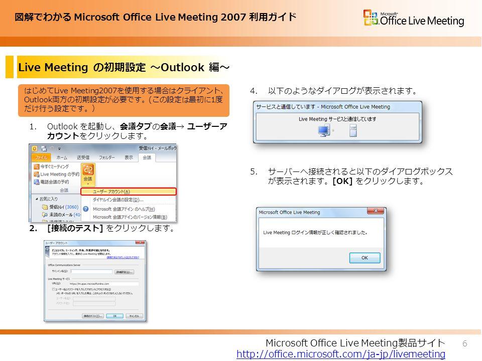 図解でわかる Microsoft Office Live Meeting 2007 利用ガイド 1.Outlook を起動し、会議タブの会議→ ユーザーア カウントをクリックします。 2.[接続のテスト] をクリックします。 Live Meeting の初期設定 ~Outlook 編~ 4.以下のようなダイアログが表示されます。 5.サーバーへ接続されると以下のダイアログボックス が表示されます。[OK] をクリックします。 はじめてLive Meeting2007を使用する場合はクライアント、 Outlook両方の初期設定が必要です。(この設定は最初に1度 だけ行う設定です。) 6 Microsoft Office Live Meeting製品サイト http://office.microsoft.com/ja-jp/livemeeting