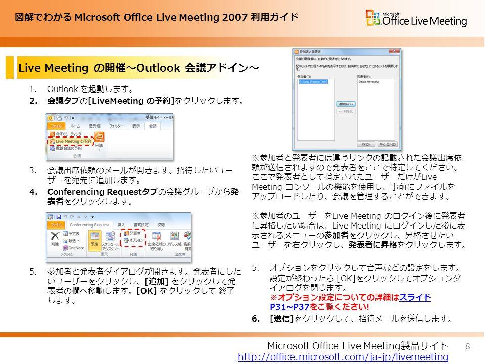 図解でわかる Microsoft Office Live Meeting 2007 利用ガイド 1.Outlook を起動します。 2.会議タブの[LiveMeeting の予約]をクリックします。 3.会議出席依頼のメールが開きます。招待したいユー ザーを宛先に追加します。 4.Conferencing Requestタブの会議グループから発 表者をクリックします。 5.参加者と発表者ダイアログが開きます。発表者にした いユーザーをクリックし、[追加] をクリックして発 表者の欄へ移動します。[OK] をクリックして 終了 します。 Live Meeting の開催~Outlook 会議アドイン~ ※参加者と発表者には違うリンクの記載された会議出席依 頼が送信されますので発表者をここで特定してください。 ここで発表者として指定されたユーザーだけがLive Meeting コンソールの機能を使用し、事前にファイルを アップロードしたり、会議を管理することができます。 ※参加者のユーザーをLive Meeting のログイン後に発表者 に昇格したい場合は、Live Meeting にログインした後に表 示されるメニューの参加者をクリックし、昇格させたい ユーザーを右クリックし、発表者に昇格をクリックします。 5.オプションをクリックして音声などの設定をします。 設定が終わったら [OK]をクリックしてオプションダ イアログを閉じます。 ※オプション設定についての詳細はスライド P31~P37をご覧ください!スライド P31~P37 6.[送信]をクリックして、招待メールを送信します。 8 Microsoft Office Live Meeting製品サイト http://office.microsoft.com/ja-jp/livemeeting