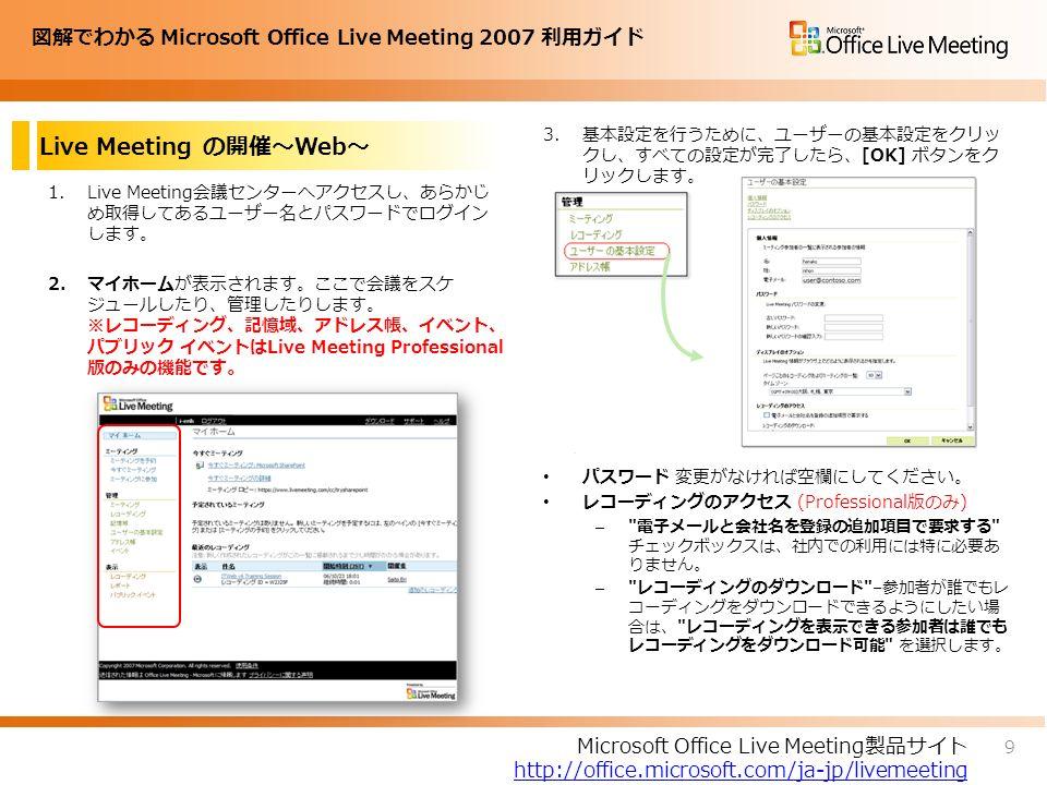 図解でわかる Microsoft Office Live Meeting 2007 利用ガイド Live Meeting の開催~Web~ 1.Live Meeting会議センターへアクセスし、あらかじ め取得してあるユーザー名とパスワードでログイン します。 2.マイホームが表示されます。ここで会議をスケ ジュールしたり、管理したりします。 ※レコーディング、記憶域、アドレス帳、イベント、 パブリック イベントはLive Meeting Professional 版のみの機能です。 3.基本設定を行うために、ユーザーの基本設定をクリッ クし、すべての設定が完了したら、[OK] ボタンをク リックします。 パスワード 変更がなければ空欄にしてください。 レコーディングのアクセス (Professional版のみ) – 電子メールと会社名を登録の追加項目で要求する チェックボックスは、社内での利用には特に必要あ りません。 – レコーディングのダウンロード – 参加者が誰でもレ コーディングをダウンロードできるようにしたい場 合は、 レコーディングを表示できる参加者は誰でも レコーディングをダウンロード可能 を選択します。 4.サーバーへ接続されると以下のダイアログボックスが 表示されます。[OK] をクリックします。 9 Microsoft Office Live Meeting製品サイト http://office.microsoft.com/ja-jp/livemeeting