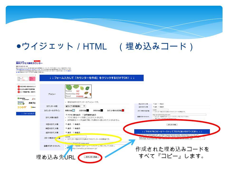 ● ウイジェット/ HTML (埋め込みコード) 埋め込み先 URL 作成された埋め込みコードを すべて『コピー』します。