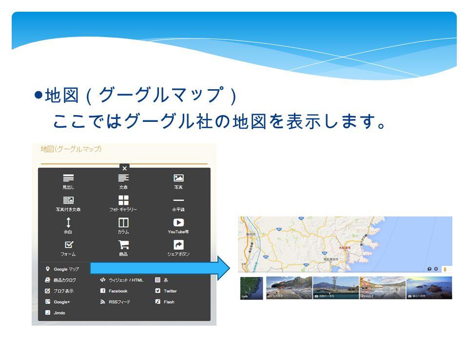 ● 地図(グーグルマップ) ここではグーグル社の地図を表示します。