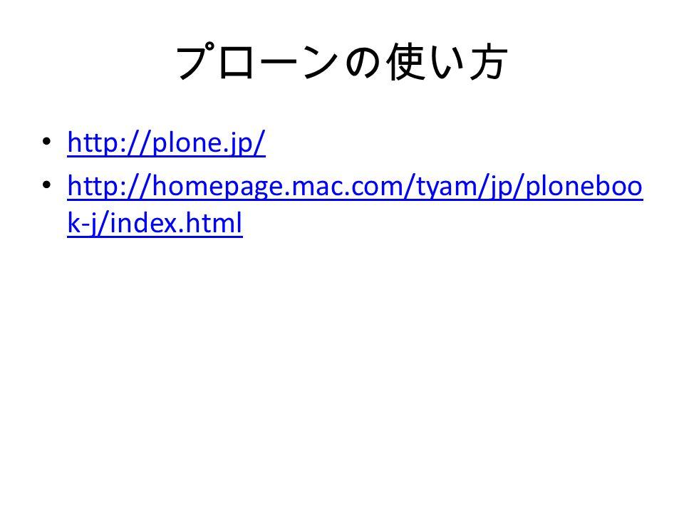 プローンの使い方 http://plone.jp/ http://homepage.mac.com/tyam/jp/ploneboo k-j/index.html http://homepage.mac.com/tyam/jp/ploneboo k-j/index.html