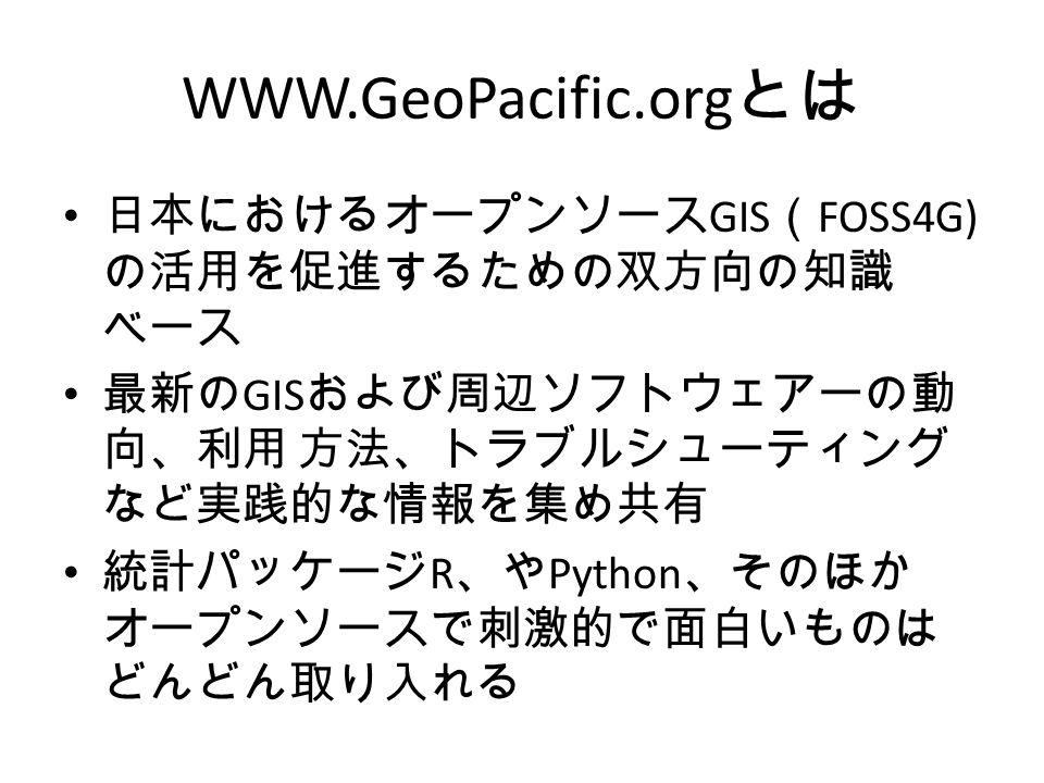 WWW.GeoPacific.org とは 日本におけるオープンソース GIS ( FOSS4G) の活用を促進するための双方向の知識 ベース 最新の GIS および周辺ソフトウェアーの動 向、利用 方法、トラブルシューティング など実践的な情報を集め共有 統計パッケージ R 、や Python 、そのほか オープンソースで刺激的で面白いものは どんどん取り入れる