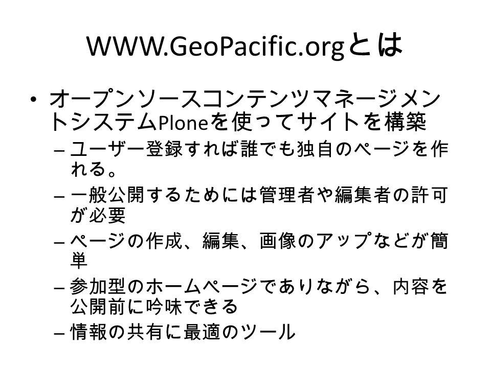 WWW.GeoPacific.org とは オープンソースコンテンツマネージメン トシステム Plone を使ってサイトを構築 – ユーザー登録すれば誰でも独自のページを作 れる。 – 一般公開するためには管理者や編集者の許可 が必要 – ページの作成、編集、画像のアップなどが簡 単 – 参加型のホームページでありながら、内容を 公開前に吟味できる – 情報の共有に最適のツール