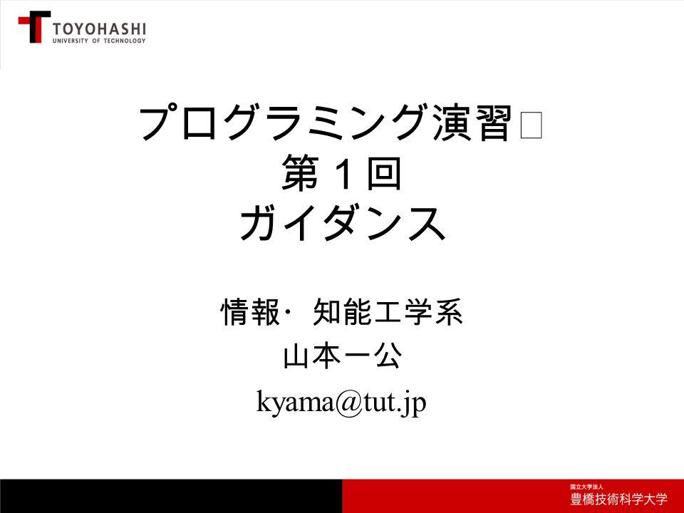 プログラミング演習Ⅱ 第1回 ガイダンス 情報・知能工学系 山本一公 kyama@tut.jp