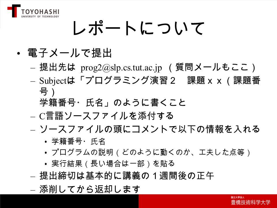 レポートについて 電子メールで提出 – 提出先は prog2@slp.cs.tut.ac.jp (質問メールもここ) –Subject は「プログラミング演習2 課題xx(課題番 号) 学籍番号・氏名」のように書くこと –C 言語ソースファイルを添付する – ソースファイルの頭にコメントで以下の情報を入れる 学籍番号・氏名 プログラムの説明(どのように動くのか、工夫した点等) 実行結果(長い場合は一部)を貼る – 提出締切は基本的に講義の1週間後の正午 – 添削してから返却します
