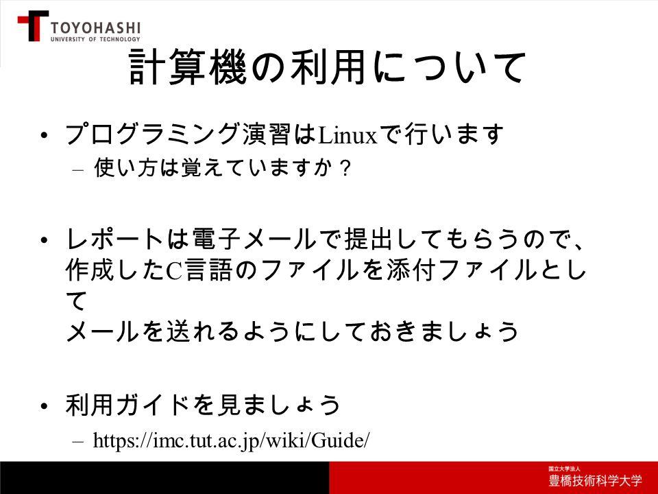 計算機の利用について プログラミング演習は Linux で行います – 使い方は覚えていますか? レポートは電子メールで提出してもらうので、 作成した C 言語のファイルを添付ファイルとし て メールを送れるようにしておきましょう 利用ガイドを見ましょう –https://imc.tut.ac.jp/wiki/Guide/