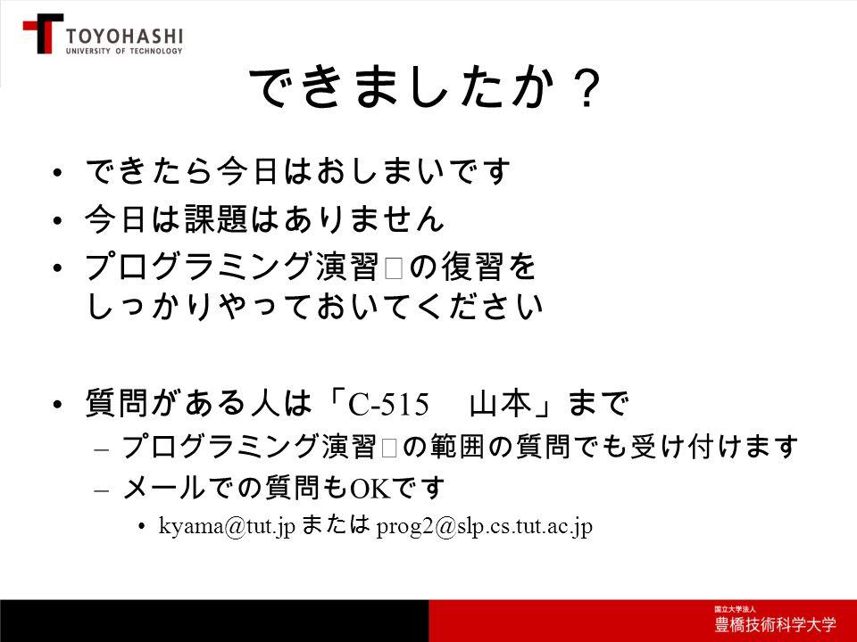 できましたか? できたら今日はおしまいです 今日は課題はありません プログラミング演習Ⅰの復習を しっかりやっておいてください 質問がある人は「 C-515 山本」まで – プログラミング演習Ⅰの範囲の質問でも受け付けます – メールでの質問も OK です kyama@tut.jp または prog2@slp.cs.tut.ac.jp