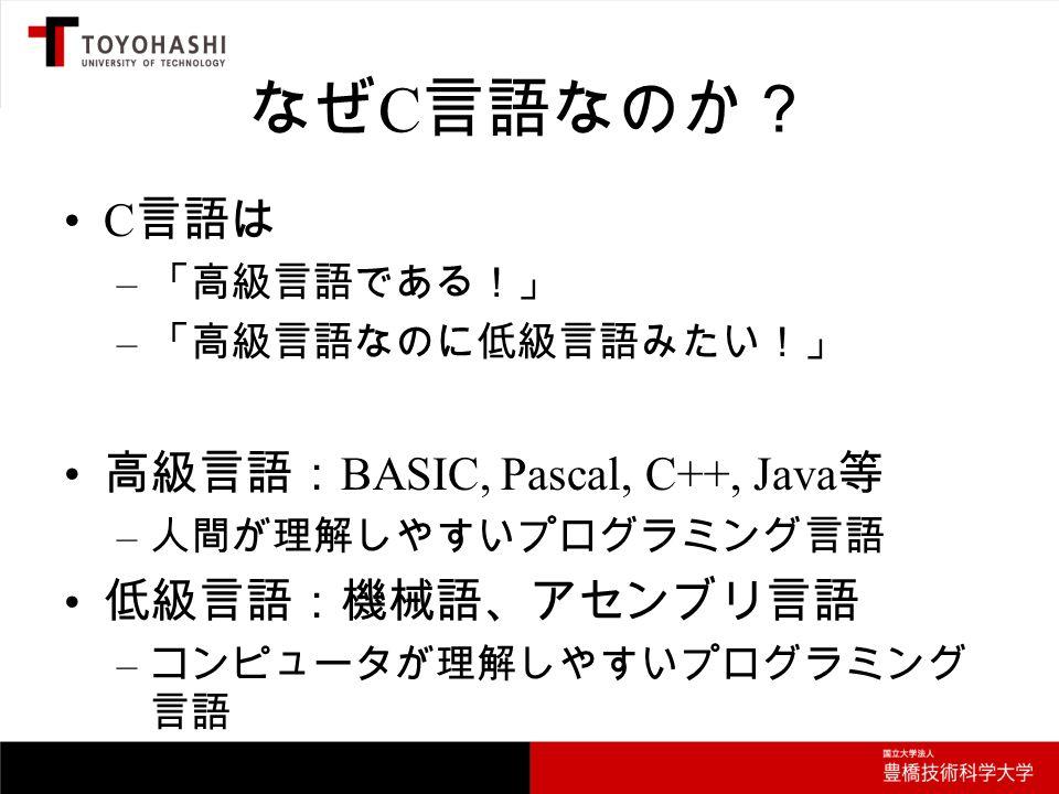 なぜ C 言語なのか? C 言語は – 「高級言語である!」 – 「高級言語なのに低級言語みたい!」 高級言語: BASIC, Pascal, C++, Java 等 – 人間が理解しやすいプログラミング言語 低級言語:機械語、アセンブリ言語 – コンピュータが理解しやすいプログラミング 言語